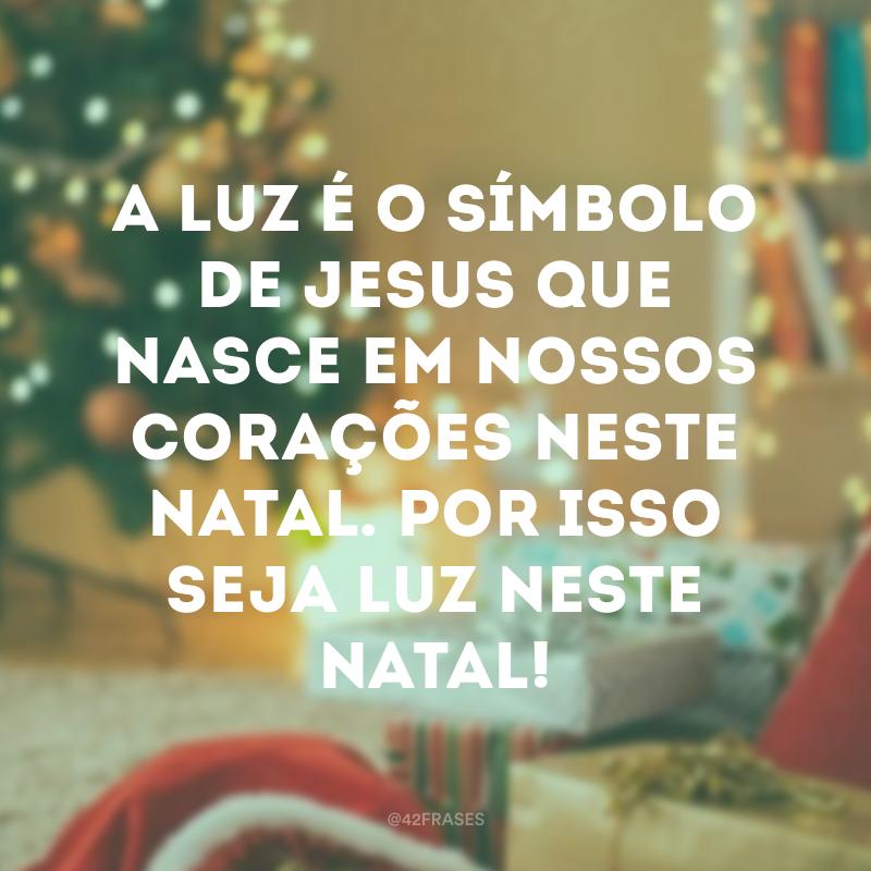 A Luz é o símbolo de Jesus que nasce em nossos corações neste Natal. Por isso seja luz neste Natal!