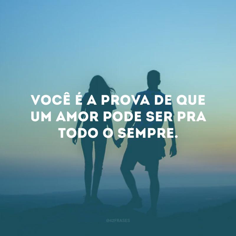 Você é a prova de que um amor pode ser pra todo o sempre.