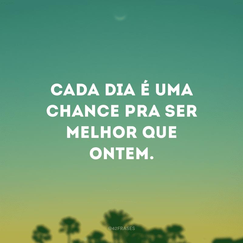 Cada dia é uma chance pra ser melhor que ontem.