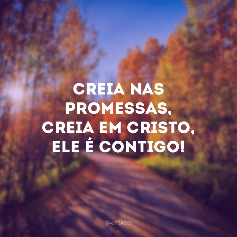 Creia nas promessas, creia em Cristo, Ele é contigo!
