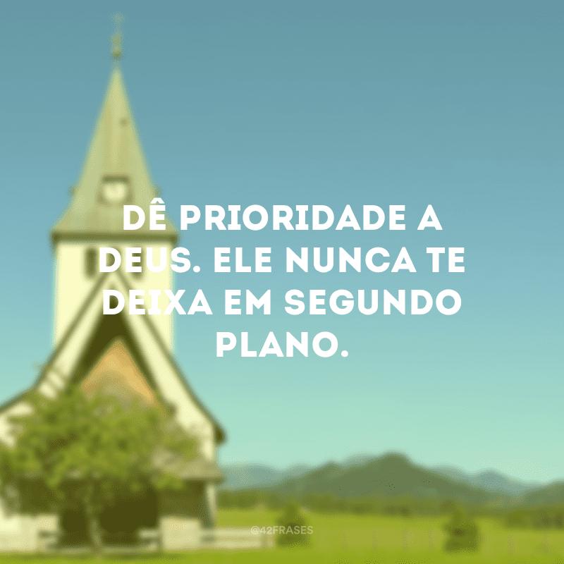 Dê prioridade a Deus. Ele nunca te deixa em segundo plano.
