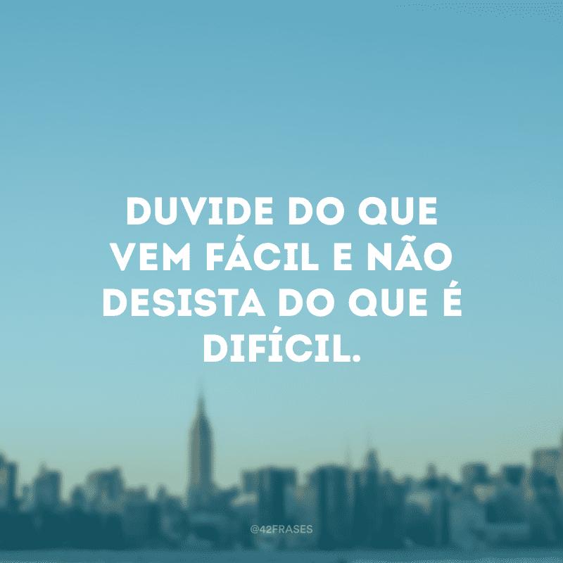 Duvide do que vem fácil e não desista do que é difícil.