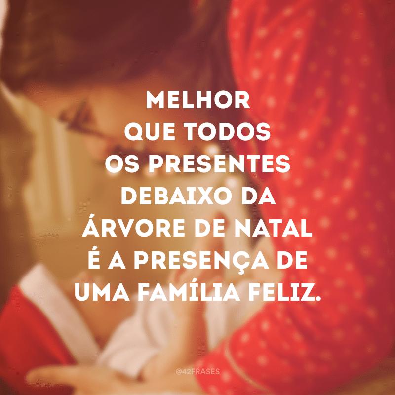 Melhor que todos os presentes debaixo da árvore de natal é a presença de uma família feliz.