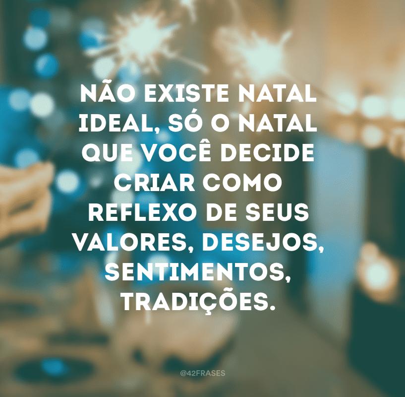 Não existe Natal ideal, só o Natal que você decide criar como reflexo de seus valores, desejos, sentimentos, tradições.