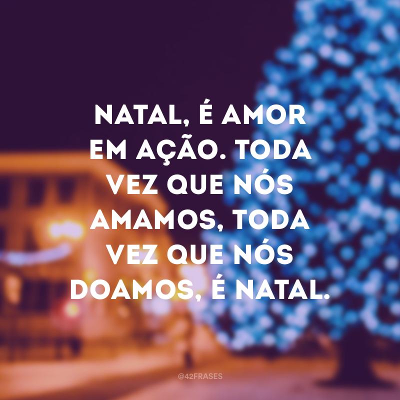Natal, é amor em ação. Toda vez que nós amamos, toda vez que nós doamos, é Natal.