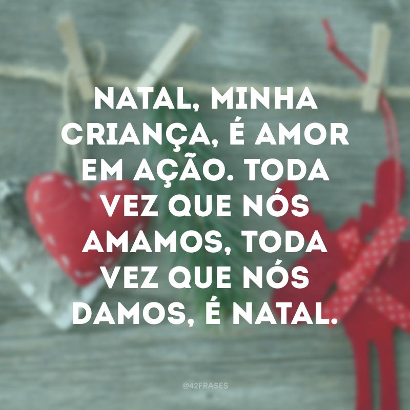 Natal, minha criança, é amor em ação. Toda vez que nós amamos, toda vez que nós damos, é Natal.
