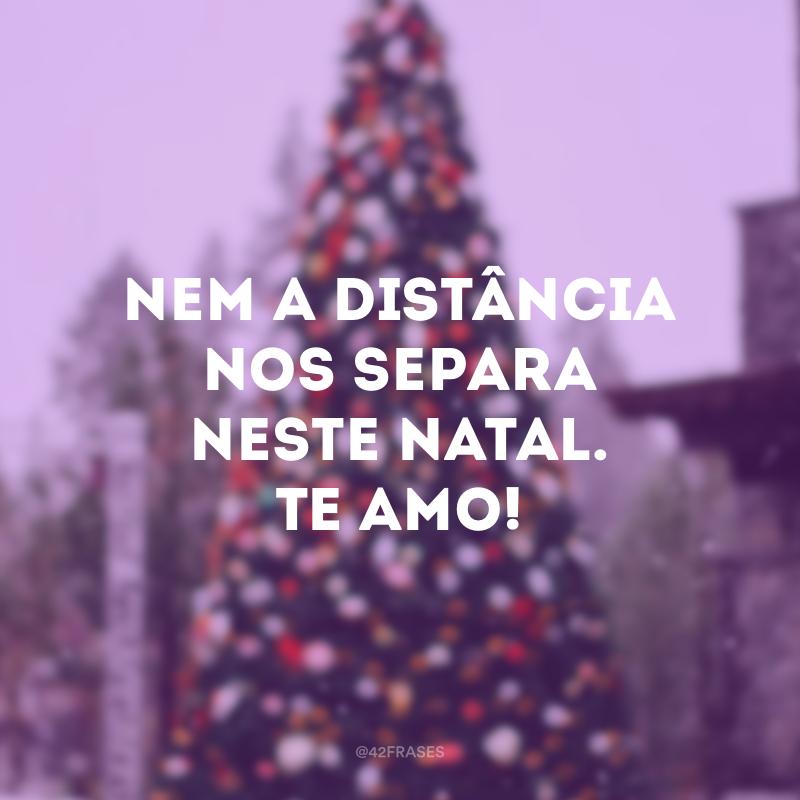 Nem a distância nos separa neste Natal. Te amo!