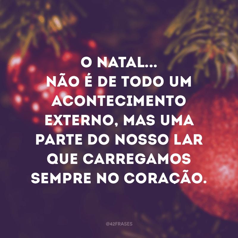 O Natal... não é de todo um acontecimento externo, mas uma parte do nosso lar que carregamos sempre no coração.