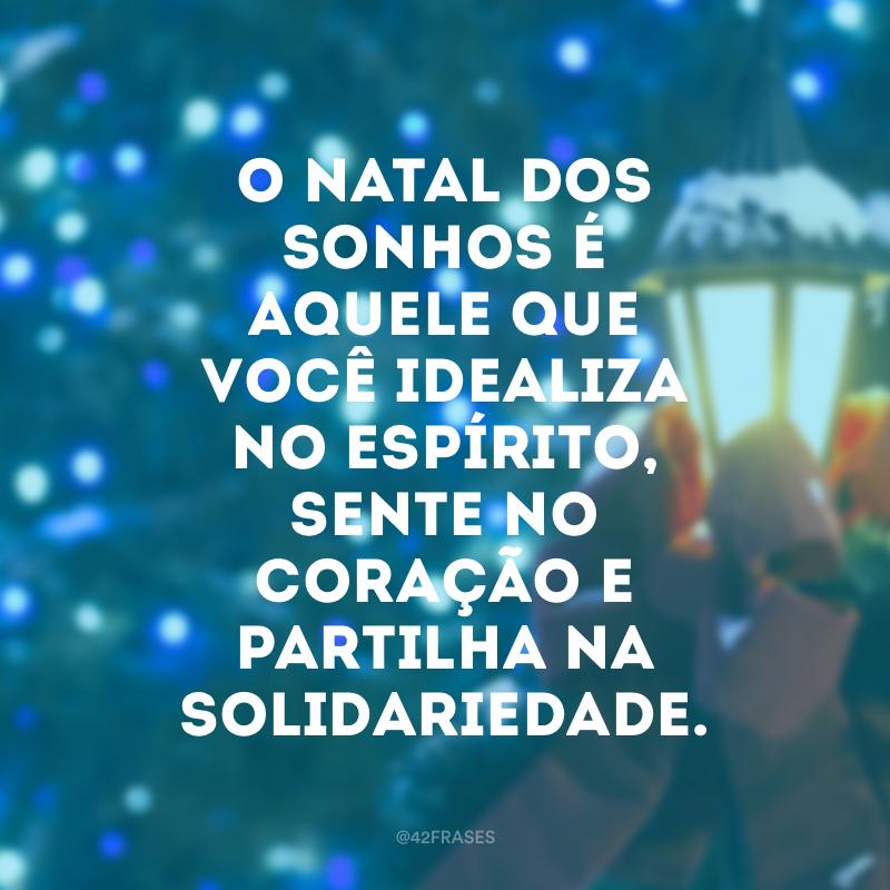 O Natal dos sonhos é aquele que você idealiza no espírito, sente no coração e partilha na solidariedade.