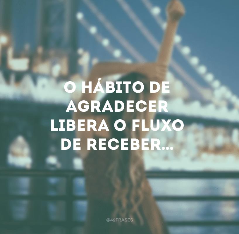 O hábito de agradecer libera o fluxo de receber…