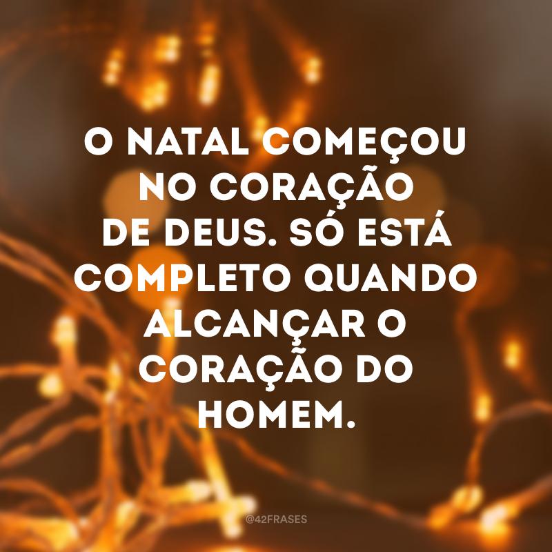 O Natal começou no coração de Deus. Só está completo quando alcançar o coração do homem.