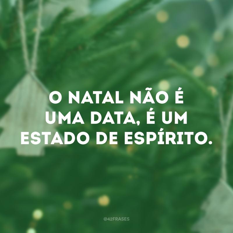 O Natal não é uma data, é um estado de espírito.