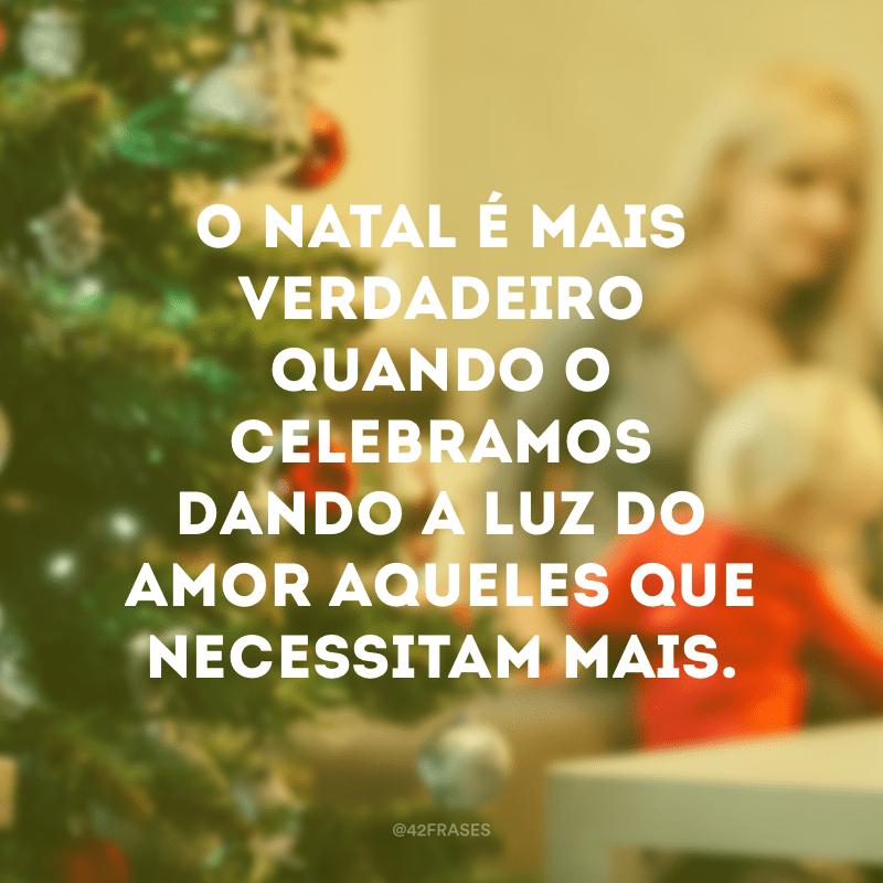 O Natal é mais verdadeiro quando o celebramos dando a luz do amor aqueles que necessitam mais.
