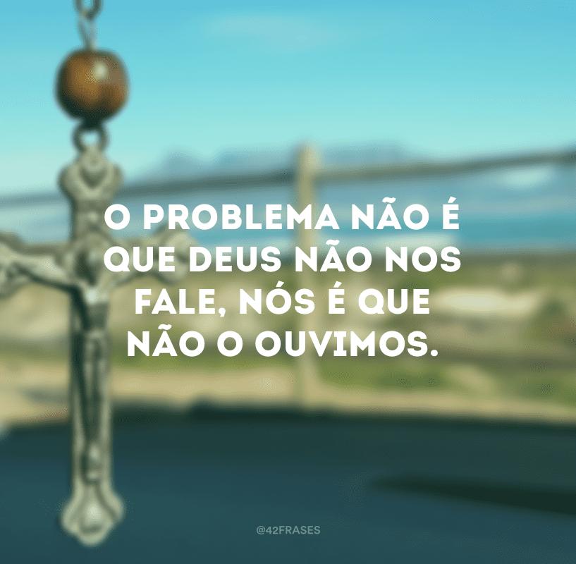 O problema não é que Deus não nos fale, nós é que não o ouvimos.