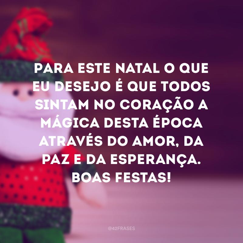 Para este Natal o que eu desejo é que todos sintam no coração a mágica desta época através do amor, da paz e da esperança. Boas Festas!