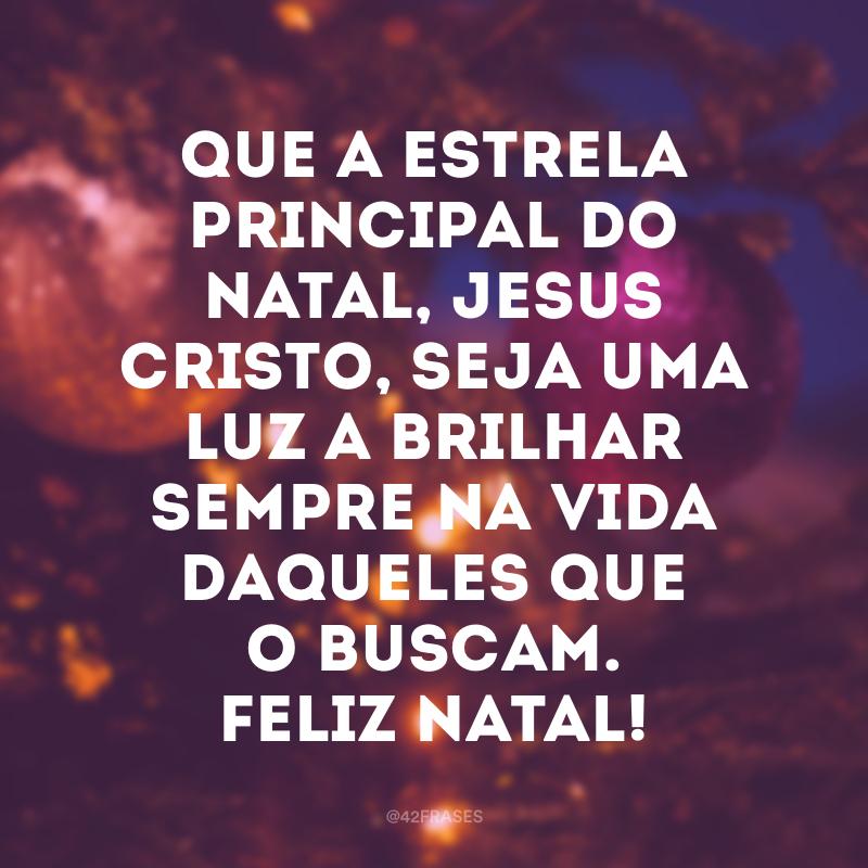 Que a estrela principal do Natal, Jesus Cristo, seja uma luz a brilhar sempre na vida daqueles que o buscam. Feliz Natal!
