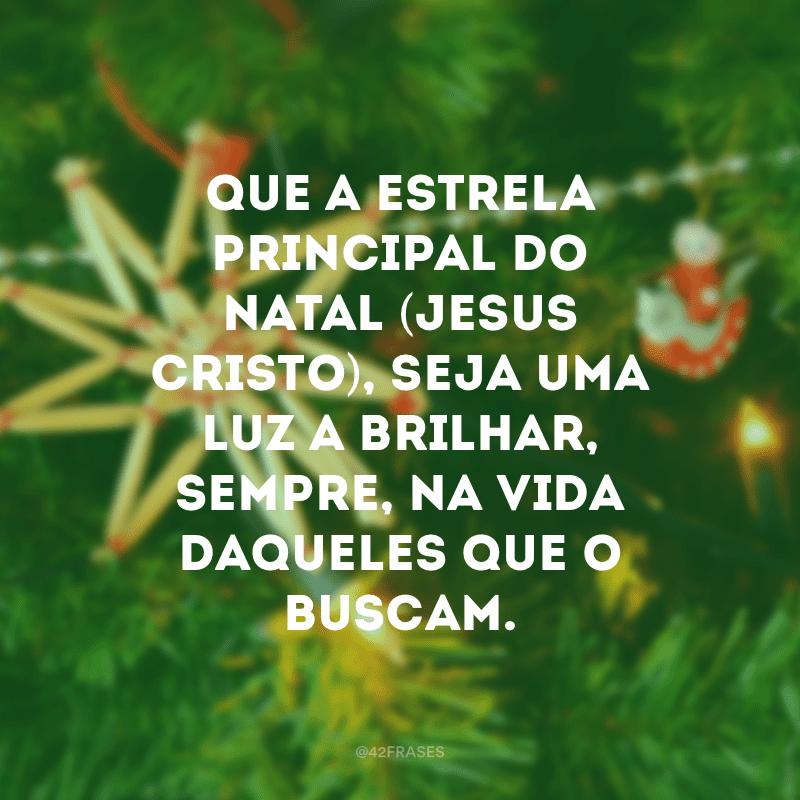 Que a estrela principal do Natal (Jesus Cristo), seja uma luz a brilhar, sempre, na vida daqueles que o buscam.