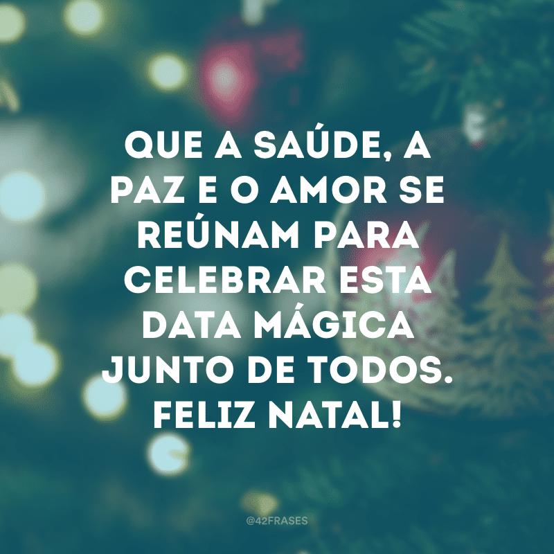 Que a saúde, a paz e o amor se reúnam para celebrar esta data mágica junto de todos. Feliz Natal!