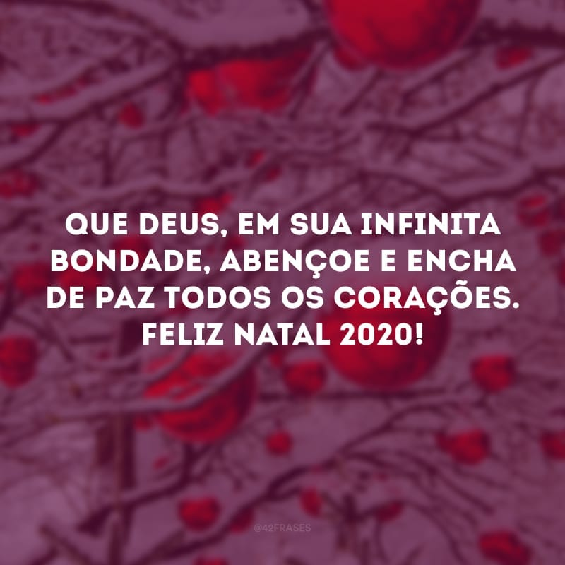 Que Deus, em sua infinita bondade, abençoe e encha de paz todos os corações. Feliz Natal 2020!