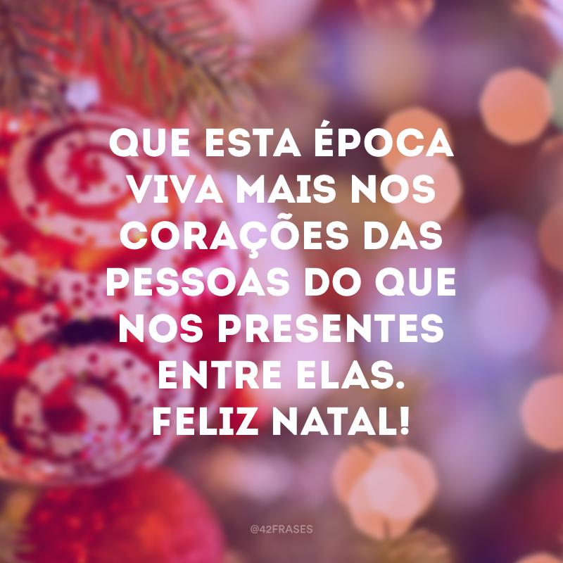 Que esta época viva mais nos corações das pessoas do que nos presentes entre elas. Feliz Natal!