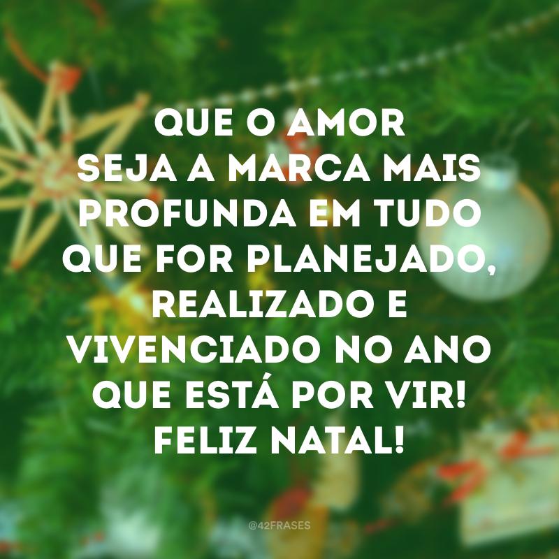 Que o amor seja a marca mais profunda em tudo que for planejado, realizado e vivenciado no ano que está por vir! Feliz Natal!