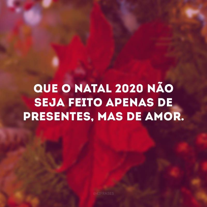 Que o Natal 2020 não seja feito apenas de presentes, mas de amor.