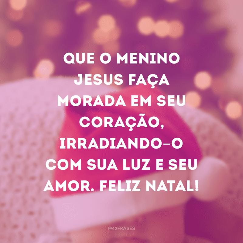 Que o Menino Jesus faça morada em seu coração, irradiando-o com sua luz e seu amor. Feliz Natal!