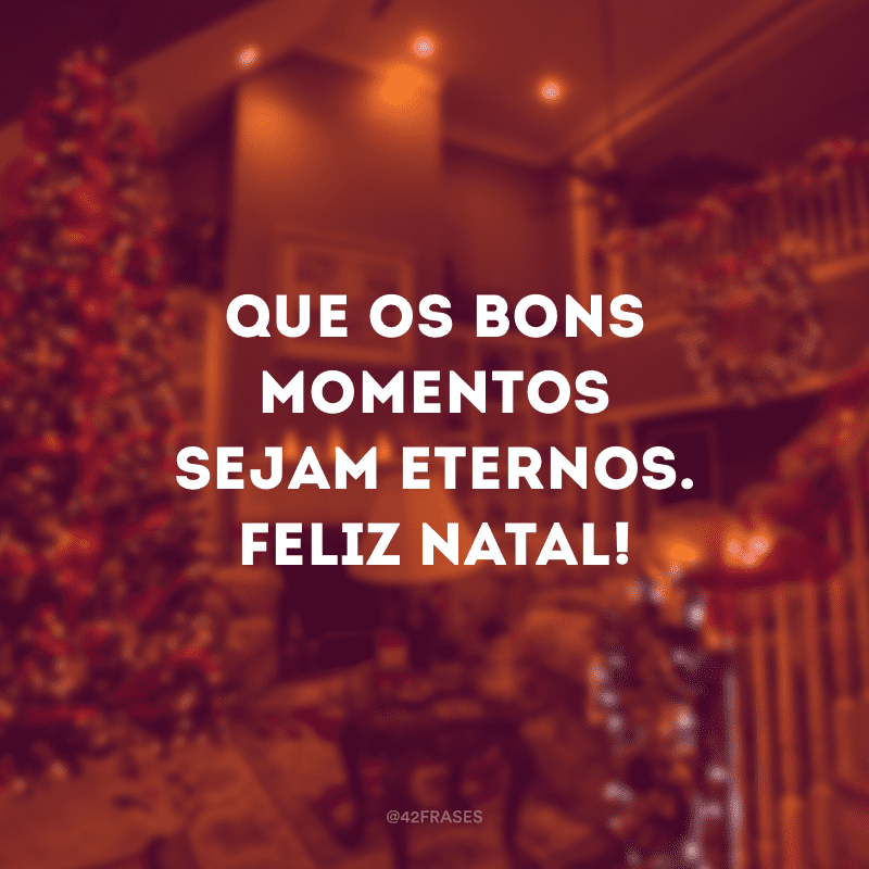 Que os bons momentos sejam eternos. Feliz Natal!