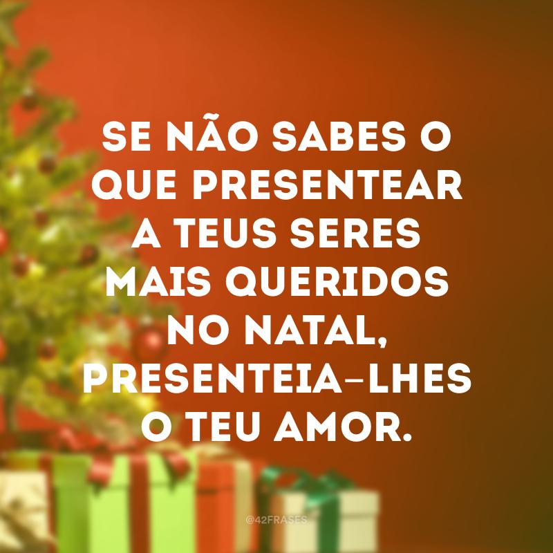 Se não sabes o que presentear a teus seres mais queridos no Natal, presenteia-lhes o teu amor.