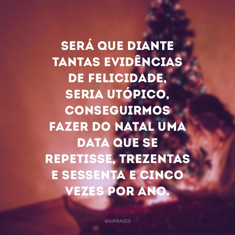Será que diante tantas evidências de felicidade, seria utópico, conseguirmos fazer do Natal uma data que se repetisse, trezentas e sessenta e cinco vezes por ano.