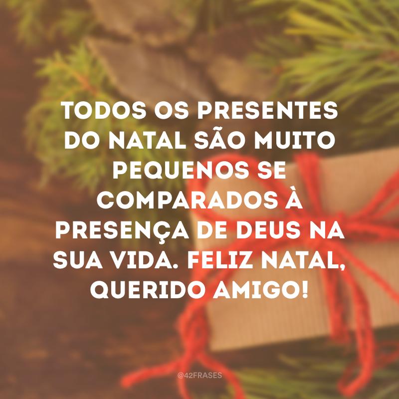 Todos os presentes do Natal são muito pequenos se comparados à presença de Deus na sua vida. Feliz Natal, querido amigo!