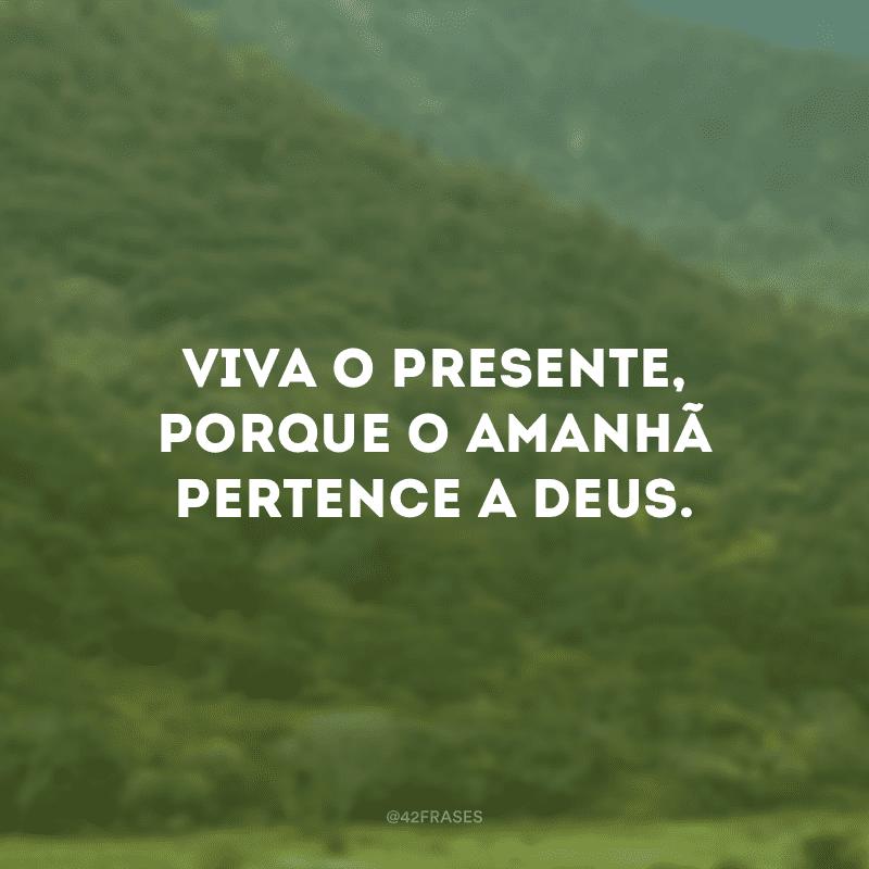 Viva o presente, porque o amanhã pertence a Deus.