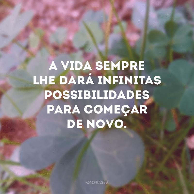 A vida sempre lhe dará infinitas possibilidades para começar de novo.