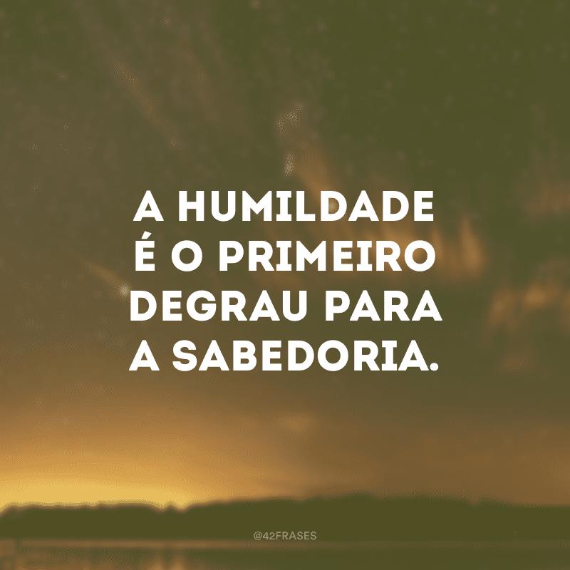 A humildade é o primeiro degrau para a sabedoria.