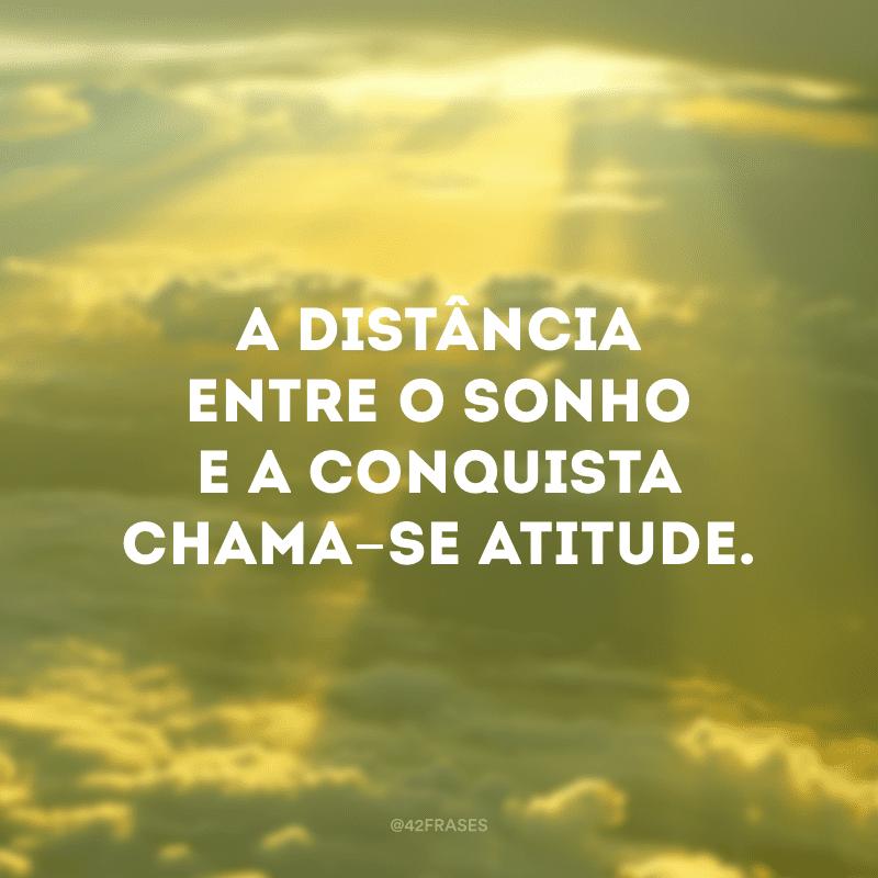 A distância entre o sonho e a conquista chama-se atitude.