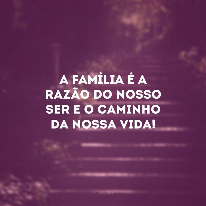 A família é a razão do nosso ser e o caminho da nossa vida!