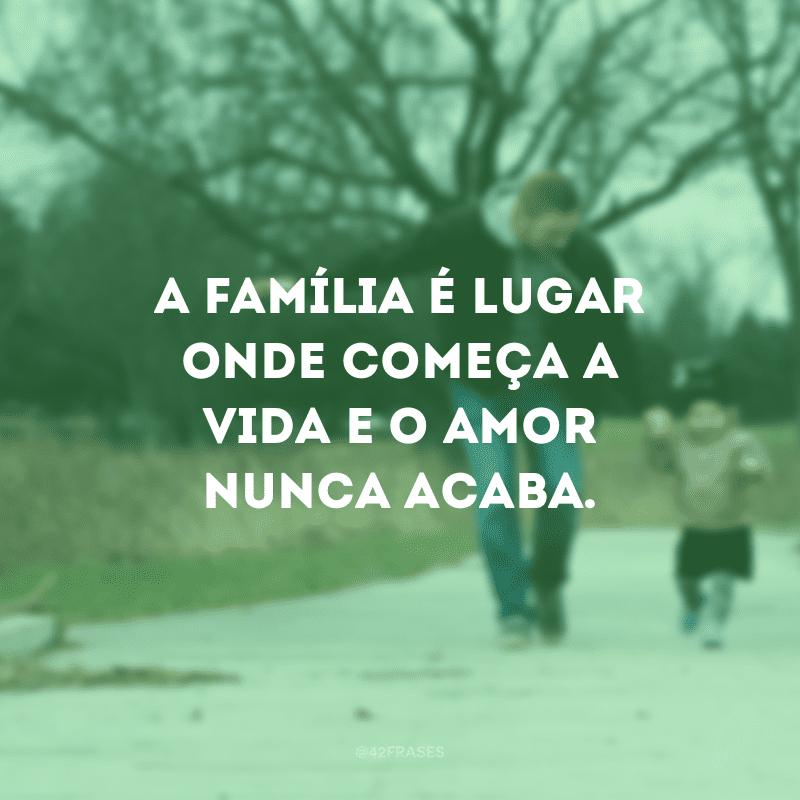 A família é lugar onde começa a vida e o amor nunca acaba.