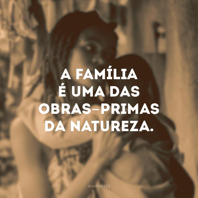 A família é uma das obras-primas da natureza.
