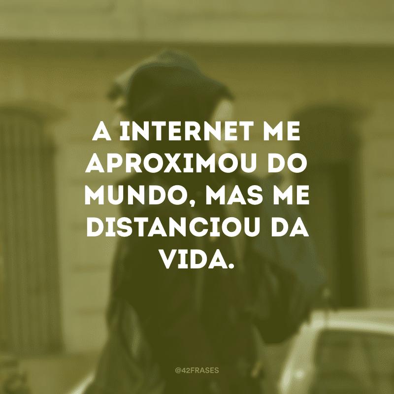 A internet me aproximou do mundo, mas me distanciou da vida.