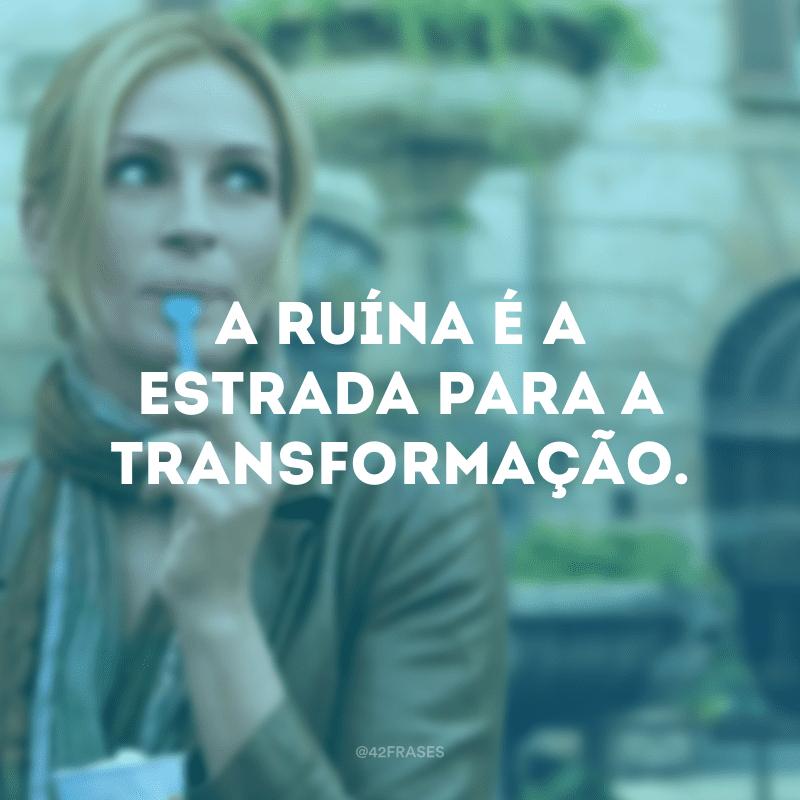 A ruína é a estrada para a transformação.