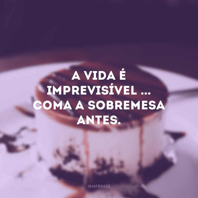 A vida é imprevisível ... coma a sobremesa antes.