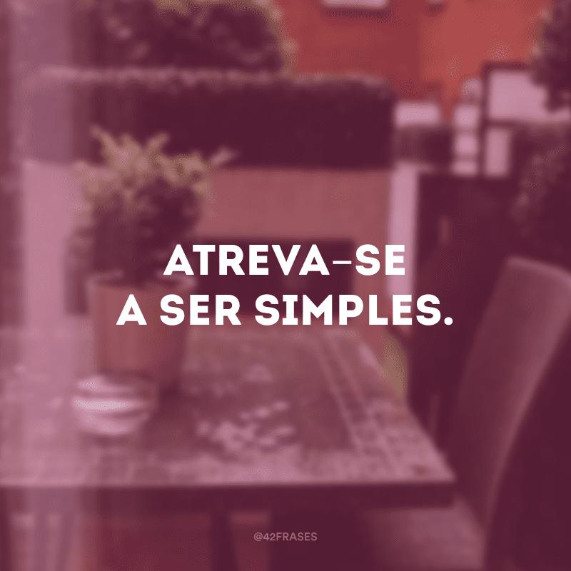 Atreva-se a ser simples.