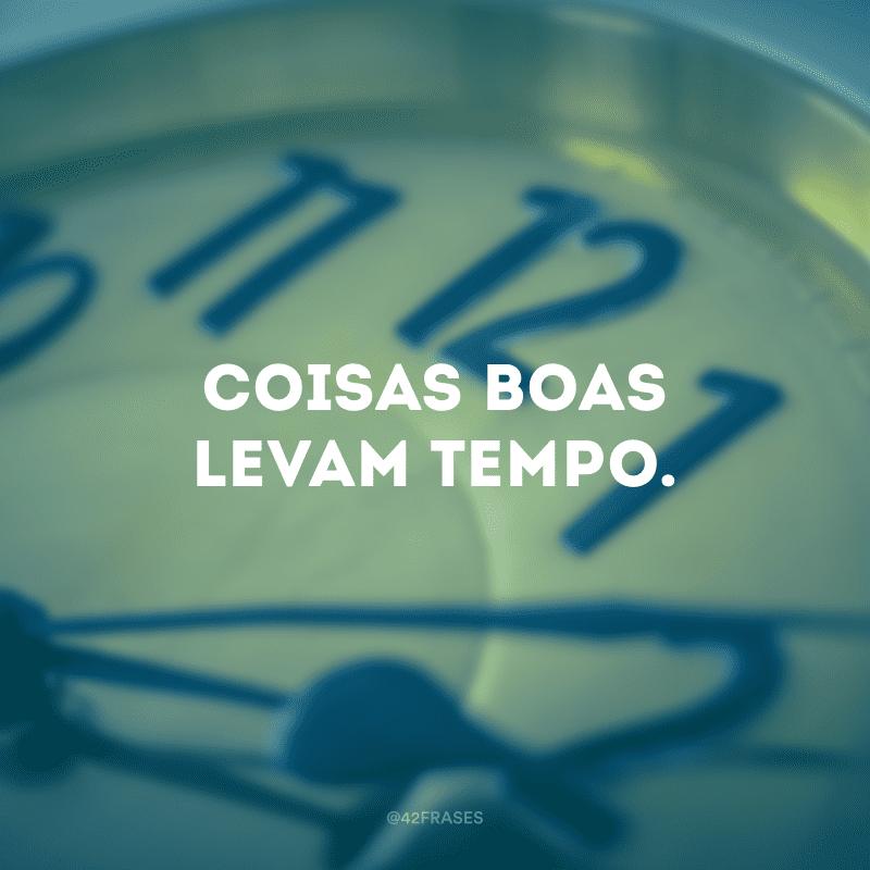 Coisas boas levam tempo.