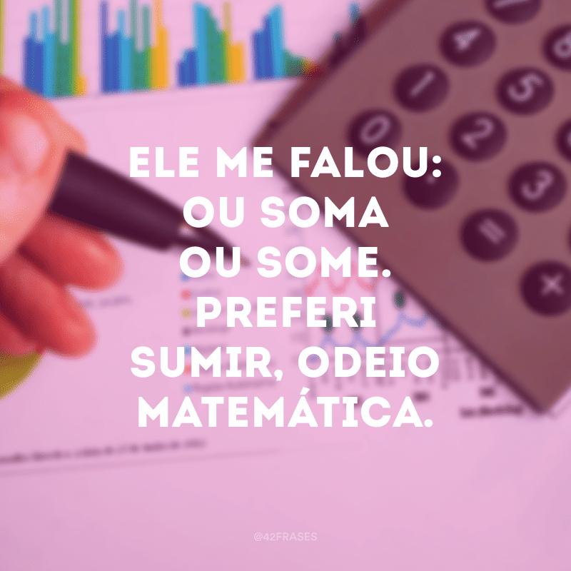Ele me falou: ou soma ou some. Preferi sumir, odeio matemática.