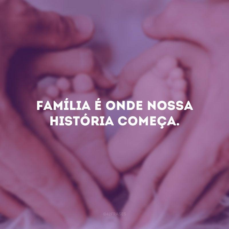 Família é onde nossa história começa.