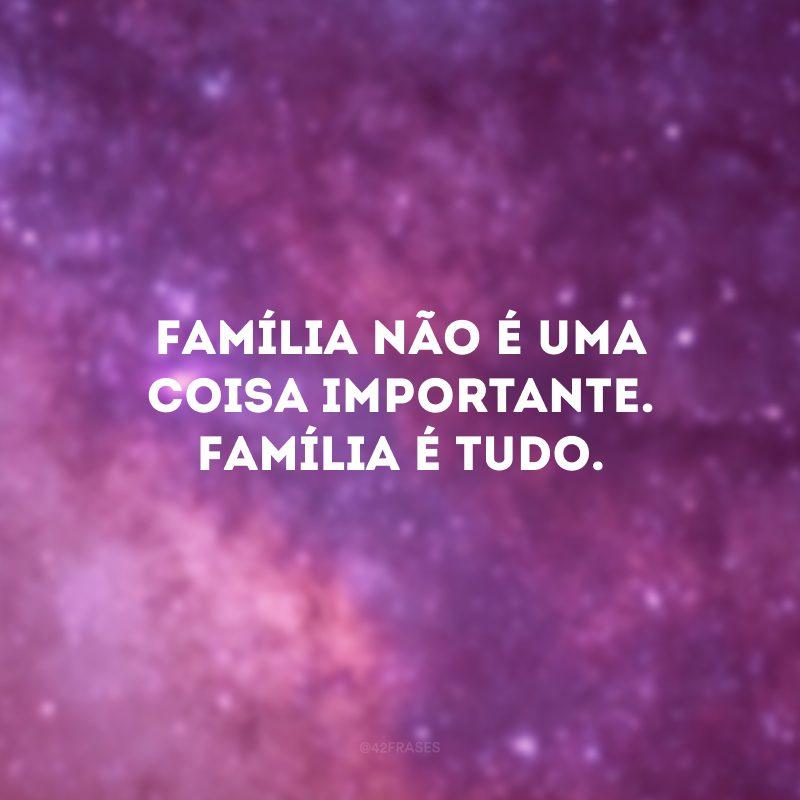 Família não é uma coisa importante. Família é TUDO.