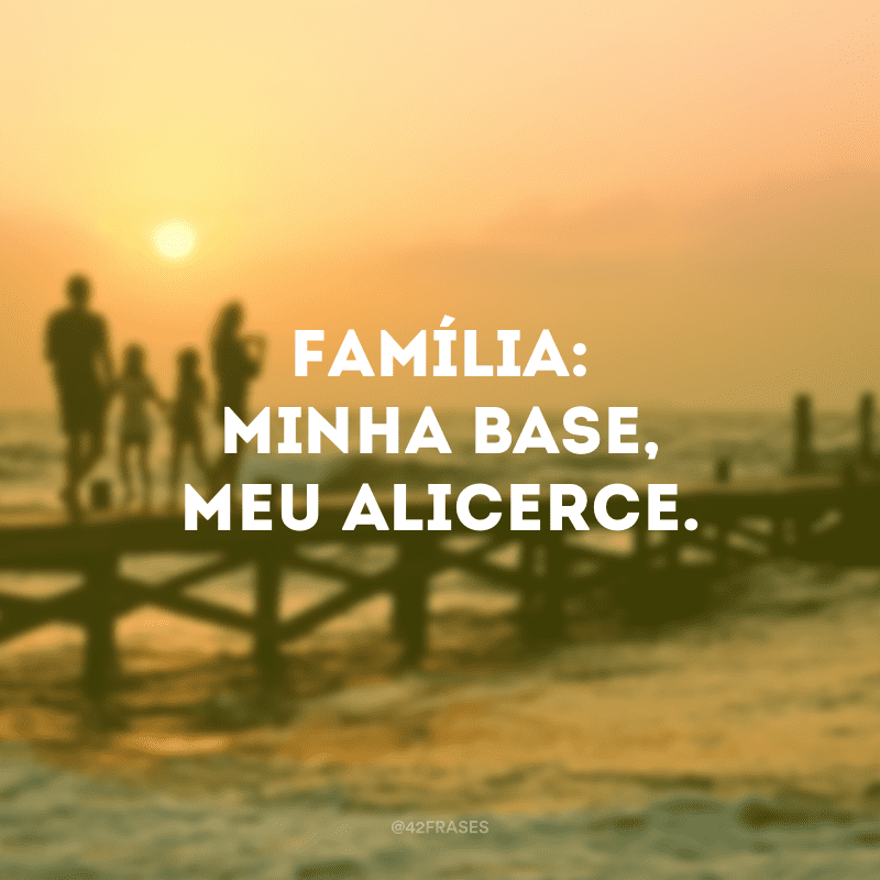 Família: minha base, meu alicerce.