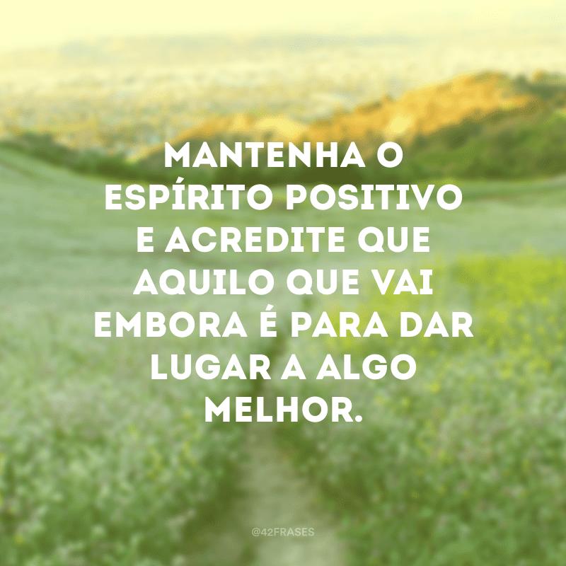 Mantenha o espírito positivo e acredite que aquilo que vai embora é para dar lugar a algo melhor.