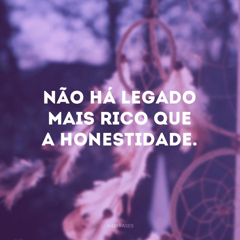 Não há legado mais rico que a honestidade.