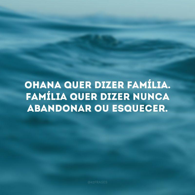 Ohana quer dizer família. Família quer dizer nunca abandonar ou esquecer.